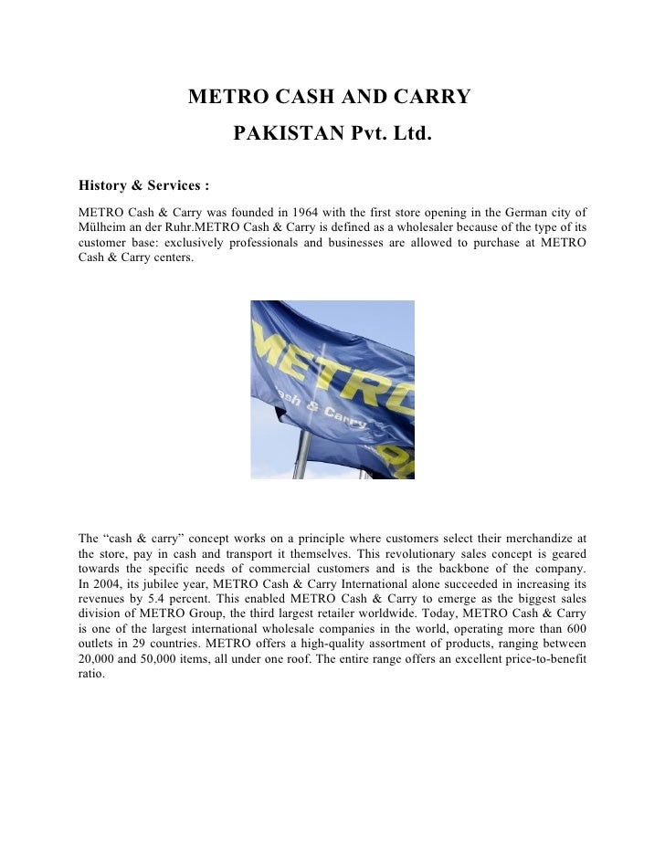 METRO CASH AND CARRY                              PAKISTAN Pvt. Ltd.  History & Services : METRO Cash & Carry was founded ...