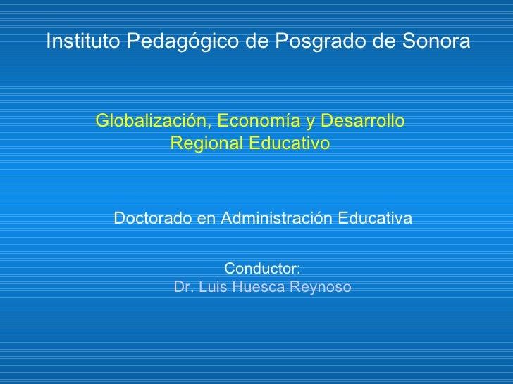 Globalización, Economía y Desarrollo Regional Educativo Instituto Pedagógico de Posgrado de Sonora Doctorado en Administra...