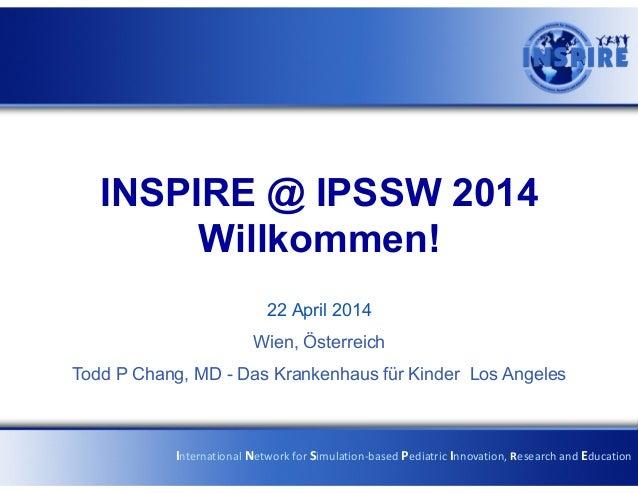 INSPIRE @ IPSSW 2014 Willkommen! 22 April 2014 Wien, Österreich Todd P Chang, MD - Das Krankenhaus für Kinder Los Angeles ...