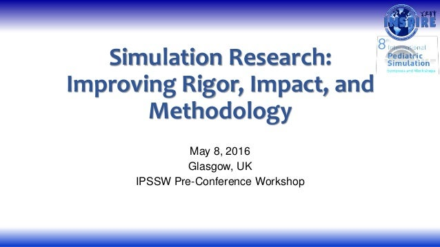 Simulation Research: Improving Rigor, Impact, and Methodology May 8, 2016 Glasgow, UK IPSSW Pre-Conference Workshop