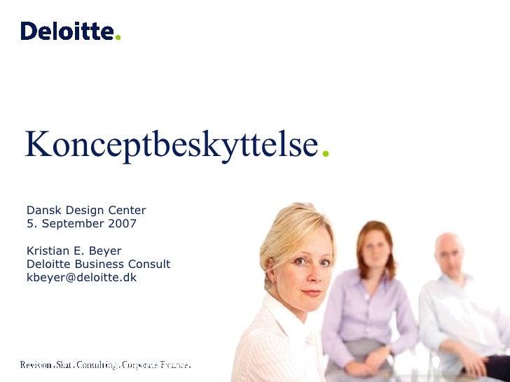 Dansk Design Center 5. September 2007 Kristian E. Beyer Deloitte Business Consult [email_address] Konceptbeskyttelse .