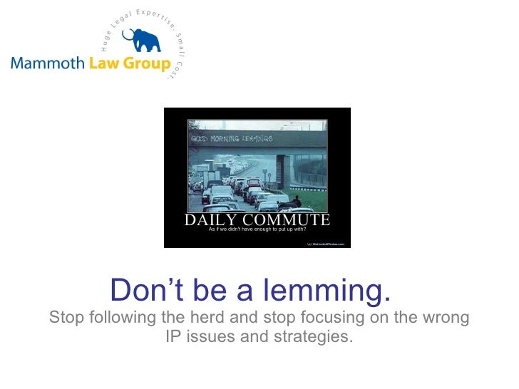 Don't   be a lemming.   Stop following the herd and stop focusing on the wrong IP issues and strategies.