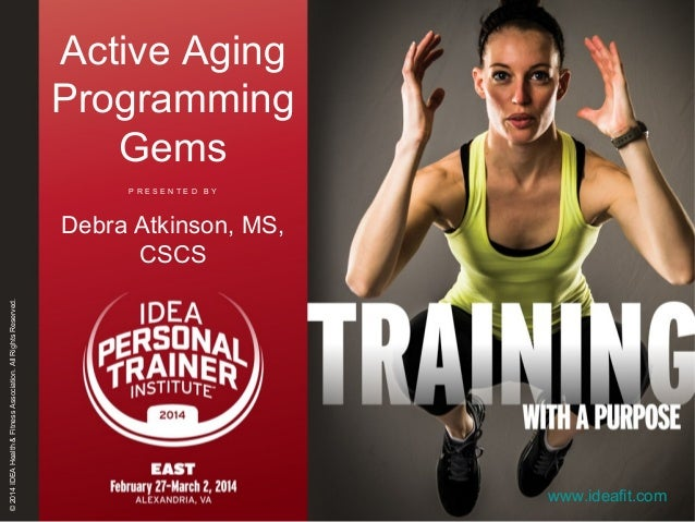 Active Aging Programming Gems PRESENTED BY  © 2014 IDEA Health & Fitness Association. All Rights Reserved.  Debra Atkinson...