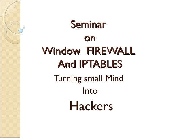 SeminarSeminar onon Window FIREWALLWindow FIREWALL And IPTABLESAnd IPTABLES Turning small Mind Into Hackers