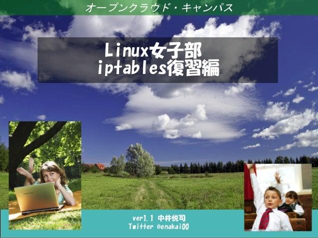 Linux女子部 iptables復習編 ver1.1 中井悦司 Twitter @enakai00 オープンクラウド・キャンパス Linux女子部 iptables復習編