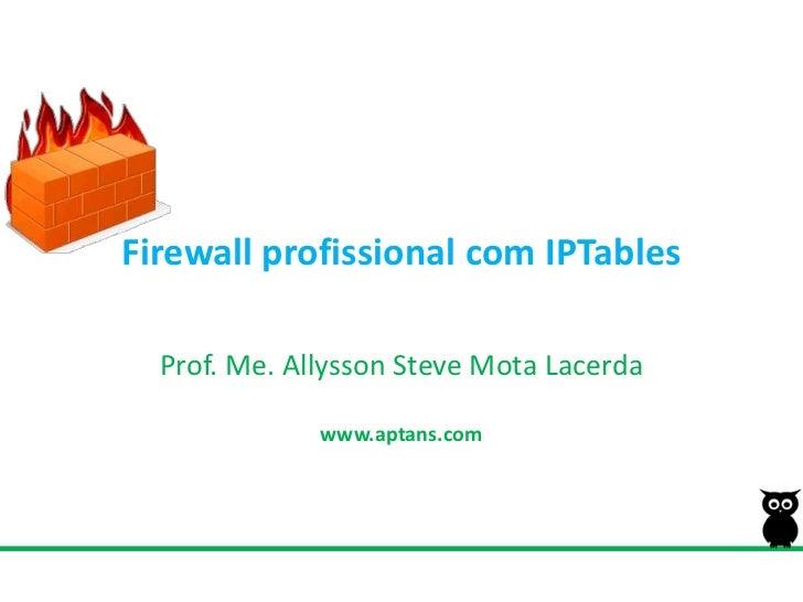 Firewall profissional com IPTables<br />Prof. Me. Allysson Steve MotaLacerda<br />www.aptans.com<br />