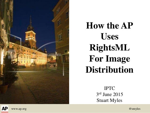 www.ap.org @smyles How the AP Uses RightsML For Image Distribution IPTC 3rd June 2015 Stuart Myles