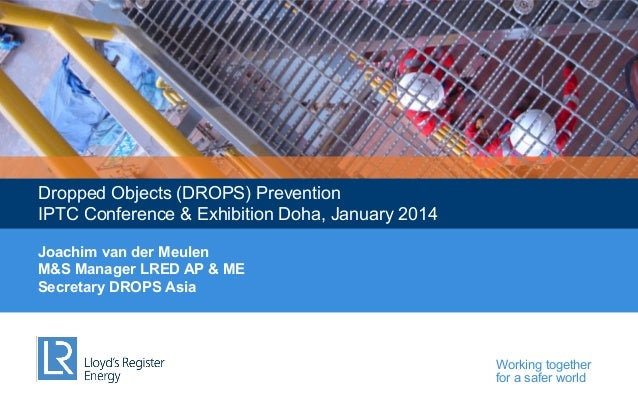 Dropped Objects (DROPS) Prevention IPTC Conference & Exhibition Doha, January 2014 Joachim van der Meulen M&S Manager LRED...