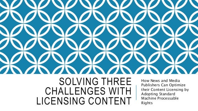 SOLVING THREE CHALLENGES WITH LICENSING CONTENT How News and Media Publishers Can Optimize their Content Licensing by Adop...
