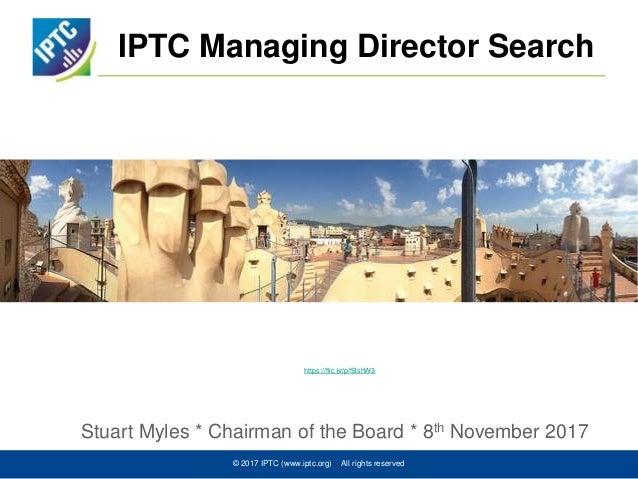 IPTC Managing Director Search Stuart Myles * Chairman of the Board * 8th November 2017 © 2017 IPTC (www.iptc.org) All righ...