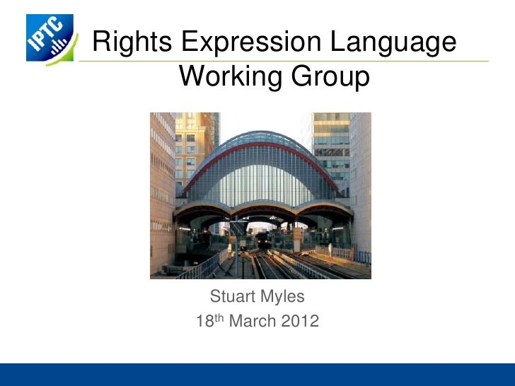Rights Expression Language       Working Group         Stuart Myles       18th March 2012