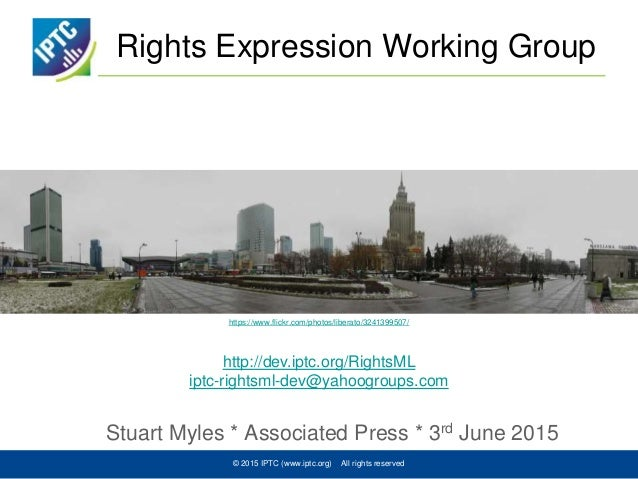 Rights Expression Working Group Stuart Myles * Associated Press * 3rd June 2015 © 2015 IPTC (www.iptc.org) All rights rese...