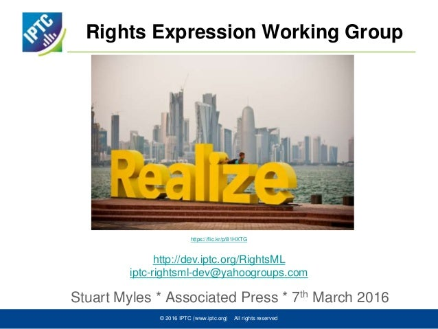 Rights Expression Working Group Stuart Myles * Associated Press * 7th March 2016 © 2016 IPTC (www.iptc.org) All rights res...