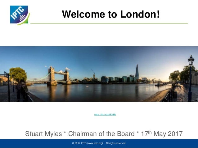Welcome to London! Stuart Myles * Chairman of the Board * 17th May 2017 © 2017 IPTC (www.iptc.org) All rights reserved htt...