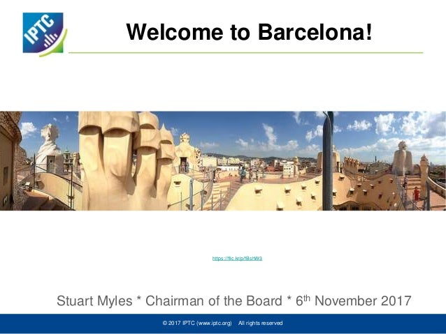 Welcome to Barcelona! Stuart Myles * Chairman of the Board * 6th November 2017 © 2017 IPTC (www.iptc.org) All rights reser...