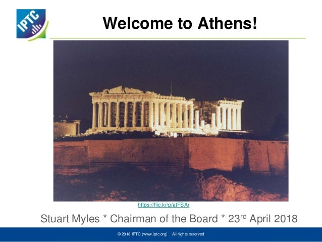 Welcome to Athens! Stuart Myles * Chairman of the Board * 23rd April 2018 © 2018 IPTC (www.iptc.org) All rights reserved h...