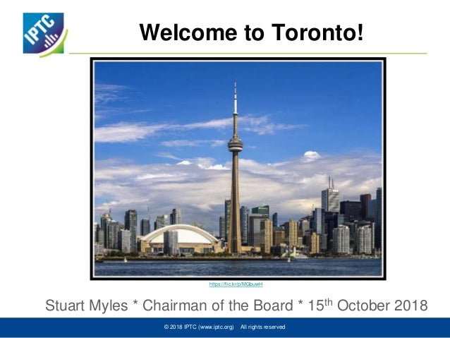 Welcome to Toronto! Stuart Myles * Chairman of the Board * 15th October 2018 © 2018 IPTC (www.iptc.org) All rights reserve...