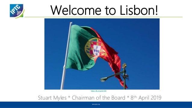 Welcome to Lisbon! Stuart Myles * Chairman of the Board * 8th April 2019 www.iptc.org https://flic.kr/p/dv1CZi