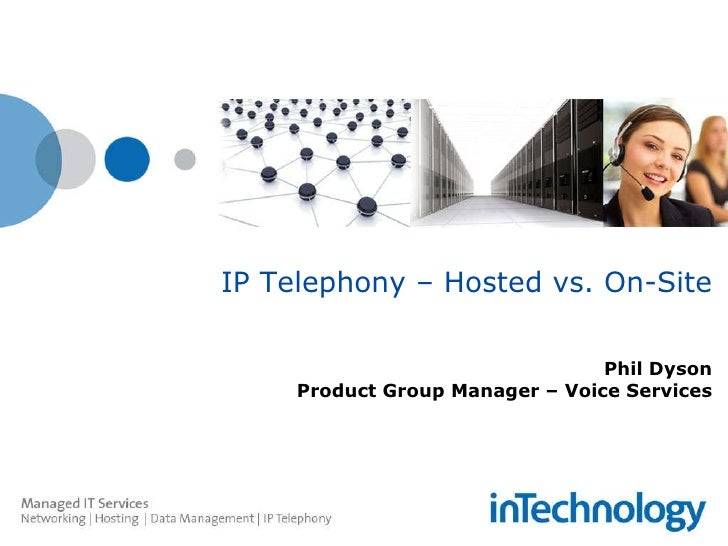 IP Telephony – Hosted vs. On-Site Phil Dyson Product Group Manager – Voice Services