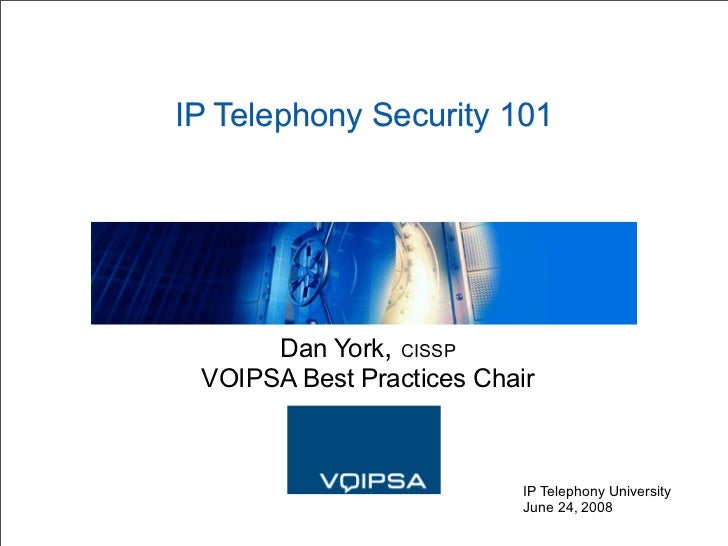 IP Telephony Security 101           Dan York, CISSP  VOIPSA Best Practices Chair                               IP Telephon...