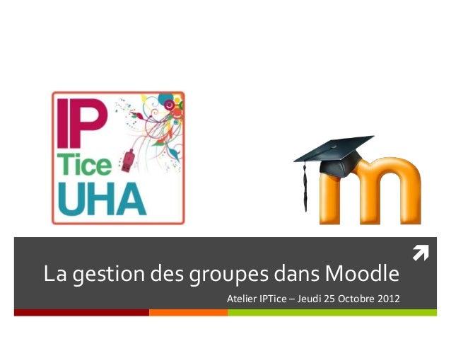 La gestion des groupes dans Moodle                 Atelier IPTice – Jeudi 25 Octobre 2012