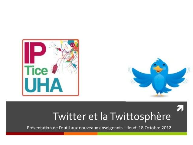             Twitter et la TwittosphèrePrésentation de l'outil aux nouveaux enseignants – Jeudi 18 Octobre 2012