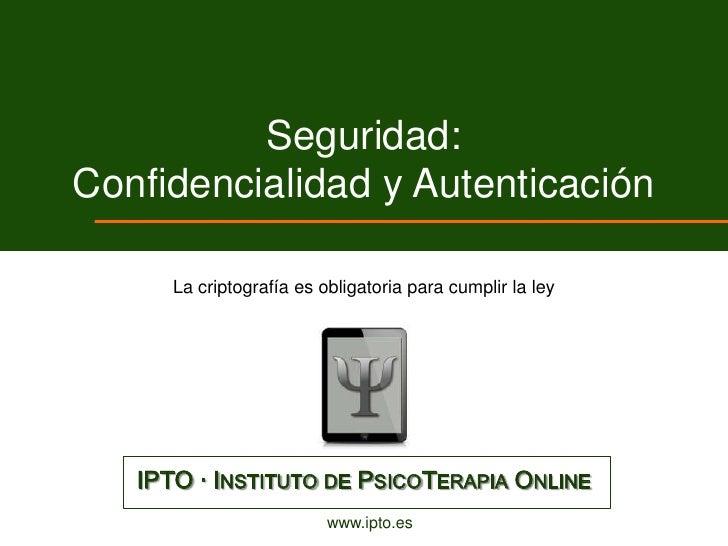 Seguridad:Confidencialidad y Autenticación      La criptografía es obligatoria para cumplir la ley   IPTO · INSTITUTO DE P...
