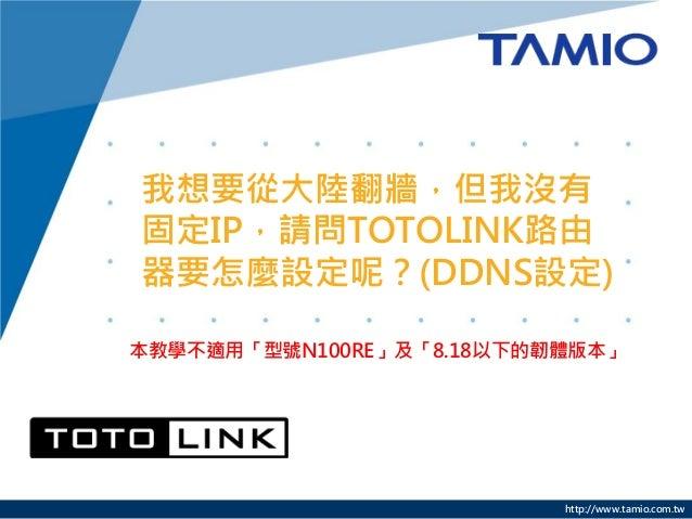 http://www.tamio.com.tw我想要從大陸翻牆,但我沒有固定IP,請問TOTOLINK路由器要怎麼設定呢?(DDNS設定)本教學不適用「型號N100RE」及「8.18以下的韌體版本」