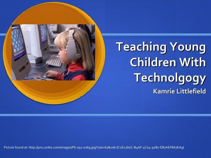 Teaching Young Children With Technolgogy Kamrie Littlefield Picture found at: http://pro.corbis.com/images/PE-051-0269.jpg...