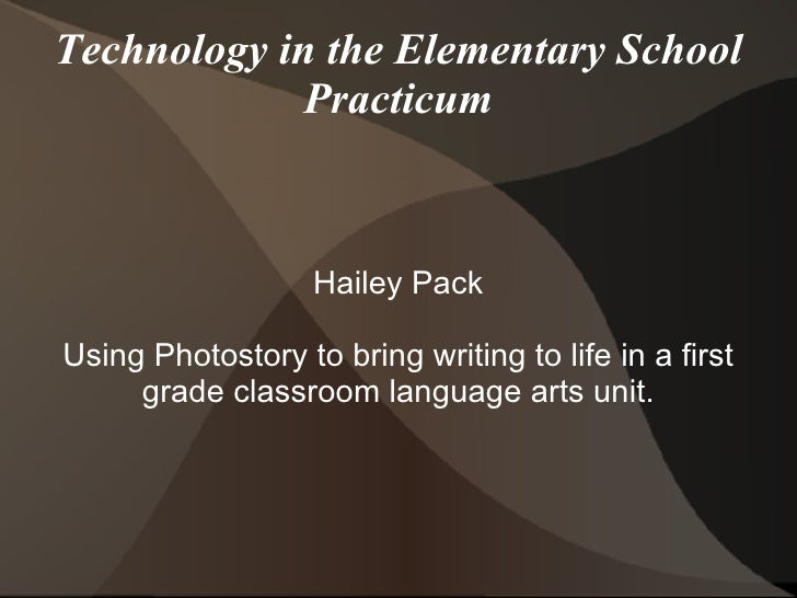 Technology in the Elementary School Practicum Hailey Pack Using Photostory to bring writing to life in a first grade class...