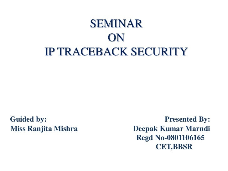 SEMINAR                   ON         IP TRACEBACK SECURITYGuided by:                    Presented By:Miss Ranjita Mishra  ...