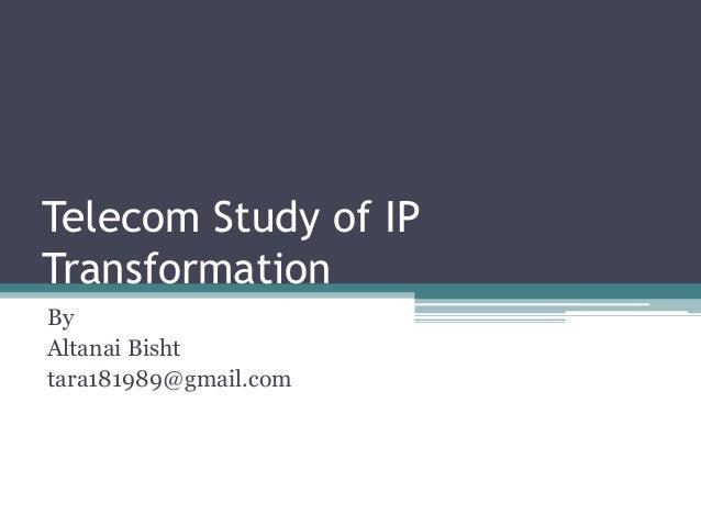 Telecom Study of IP  Transformation  By  Altanai Bisht  tara181989@gmail.com