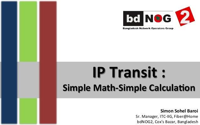 IP  Transit  :   Simple  Math-‐Simple  Calcula7on   Simon  Sohel  Baroi   Sr.  Manager,  ITC-‐IIG,...
