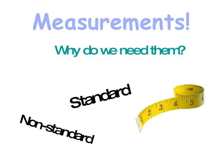 Measurements! <ul><li>Why do we need them? </li></ul>Standard  Non-standard