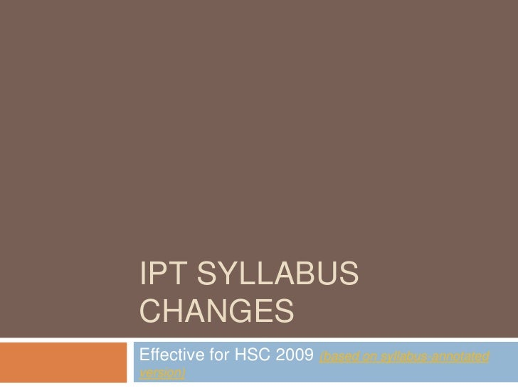IPT syllabus changes<br />Effective for HSC 2009 (based on syllabus-annotated version)<br />