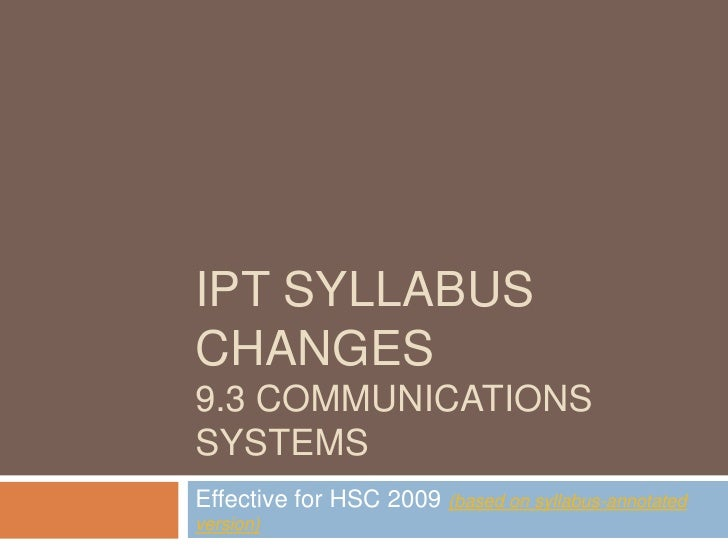 IPT syllabus changes9.3 Communications Systems<br />Effective for HSC 2009 (based on syllabus-annotated version)<br />