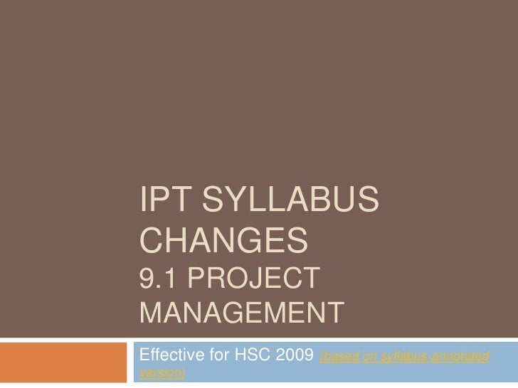 IPT syllabus changes9.1 project Management<br />Effective for HSC 2009 (based on syllabus-annotated version)<br />
