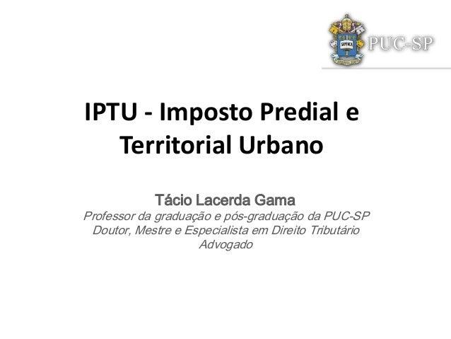 IPTU - Imposto Predial e Territorial Urbano Tácio Lacerda Gama Professor da graduação e pós-graduação da PUC-SP Doutor, Me...