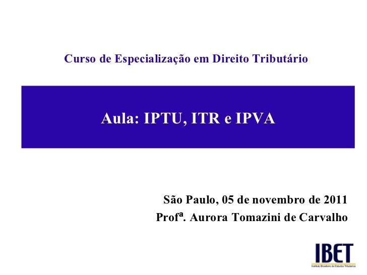 Aula: IPTU, ITR e IPVA Curso de Especializaç ão em Direito Tributário São Paulo, 05 de novembro de 2011 Prof ª . Aurora To...