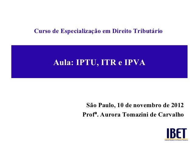 Curso de Especialização em Direito Tributário      Aula: IPTU, ITR e IPVA                 São Paulo, 10 de novembro de 201...