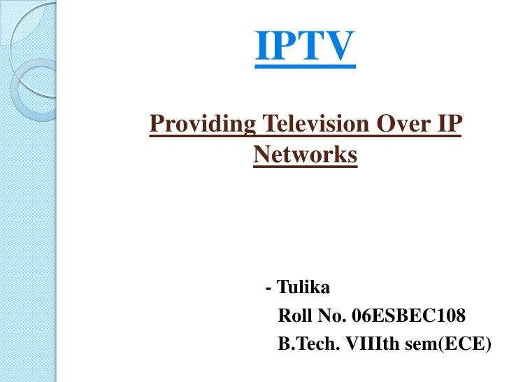 IPTVProviding Television Over IP Networks<br />- Tulika<br />                                      Roll No. 06ESBEC108<br ...