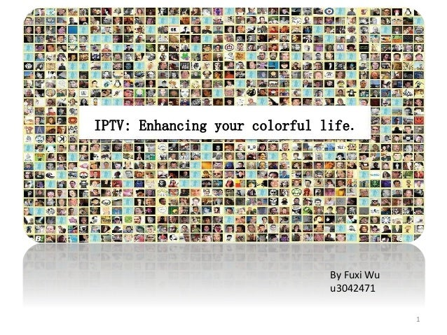 IPTV: Enhancing your colorful life. By Fuxi Wu u3042471 1