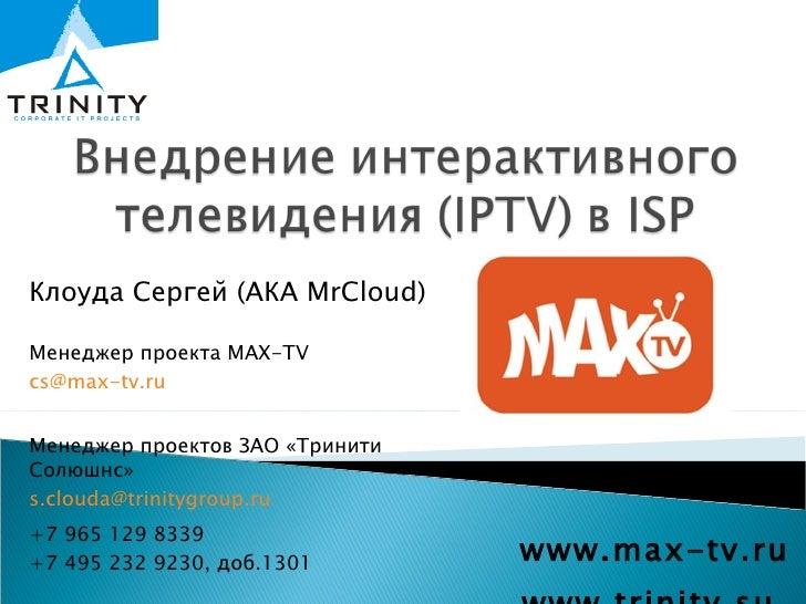 www.max-tv.ru www.trinity.su  Клоуда Сергей (АКА  MrCloud) Менеджер проекта  MAX-TV [email_address] Менеджер проектов   ЗА...