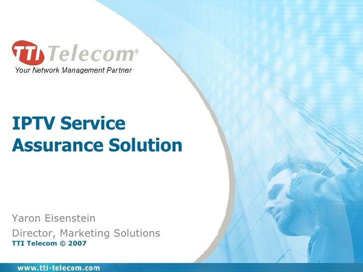 IPTV Service Assurance Solution Yaron Eisenstein Director, Marketing Solutions TTI Telecom © 2007