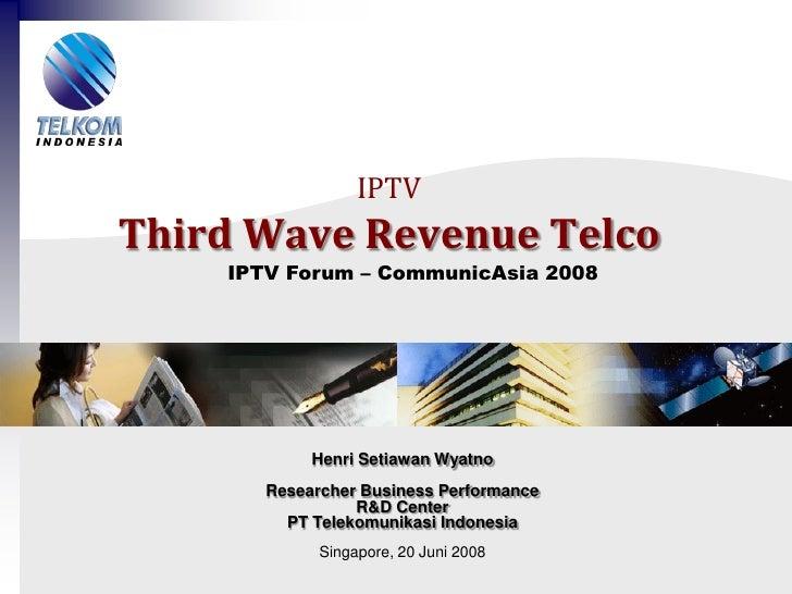 IPTV Third Wave Revenue Telco     IPTV Forum – CommunicAsia 2008                 Henri Setiawan Wyatno        Researcher B...