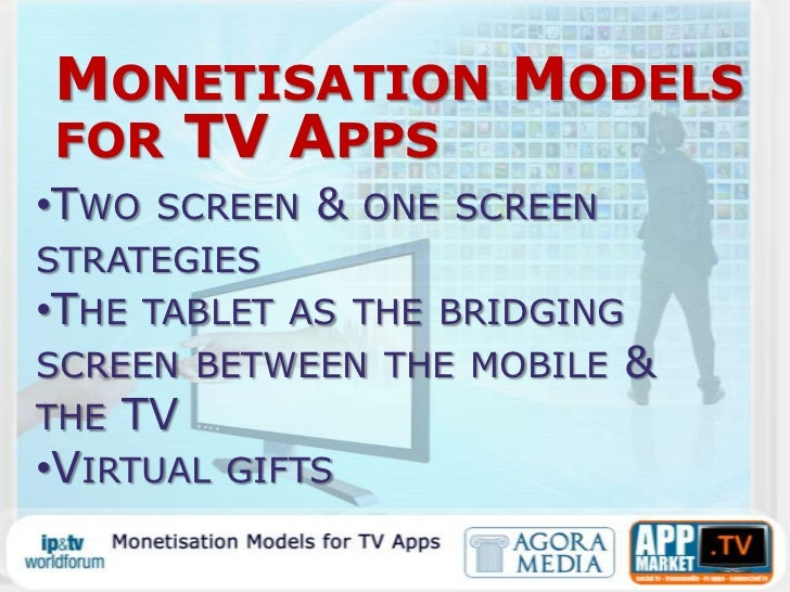 Monetisation Models for TV Apps<br /><ul><li>Two screen & one screen strategies