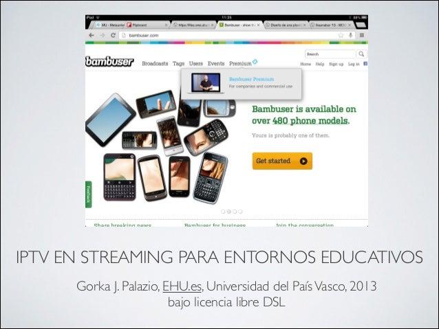 IPTV EN STREAMING PARA ENTORNOS EDUCATIVOSGorka J. Palazio, EHU.es, Universidad del PaísVasco, 2013bajo licencia libre DSL