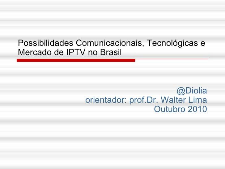 Possibilidades Comunicacionais, Tecnológicas e Mercado de IPTV no Brasil @Diolia orientador: prof.Dr. Walter Lima Outubro ...