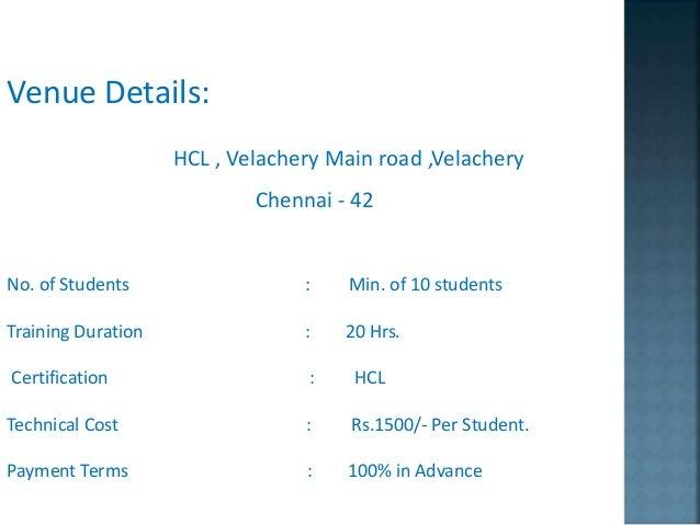 Venue Details: HCL , Velachery Main road ,Velachery Chennai - 42 No. of Students : Min. of 10 students Training Duration :...