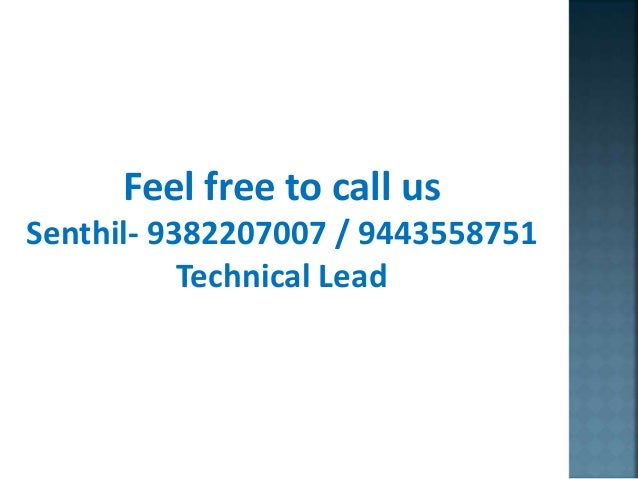Feel free to call us Senthil- 9382207007 / 9443558751 Technical Lead